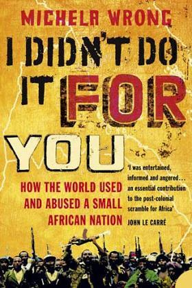 I didn't do it for you - Michela Wrong - How the World Used and Abused a Small African Nation.